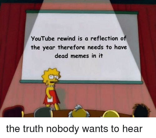 Dead Memes: YouTube rewind is a reflection of  the year therefore needs to have  dead memes in it the truth nobody wants to hear