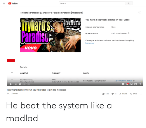 Tommy Boy: YouTube  Search  Tryhard's Paradise (Gangster's Paradise Parody) [Minecraft]  You have 2 copyright claims on your video.  Trynartd's.  Paradiso  Tryhard's Paradise (Gangstef's Paradisę Par  ADVISOKY  EXPLICIT CONTENT  None  VIEWING RESTRICTIONS  Can't monetize video  MONETIZATION  If you agree with these conditions, you don't have to do anything.  Learn more  vevo  Details  CONTENT  POLICY  CLAIMANT  Sound recording  Manually detected  WMG  Appeal rejected dispute  Monetized by copyright owner  On behalf of Tommy Boy Music, LLC  0:00/1:02  CC  I copyright claimed my own YouTube video to get it re-monetized  91,112 views  82  8.2K  SHARE  E SAVE He beat the system like a madlad