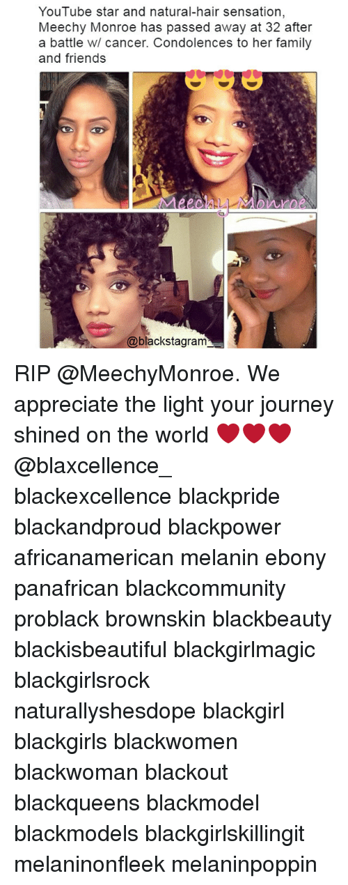 Youtube Star: YouTube star and natural-hair sensation  Meechy Monroe has passed away at 32 after  a battle w/ cancer. Condolences to her family  and friends  DAIlbbe  @blackstagram RIP @MeechyMonroe. We appreciate the light your journey shined on the world ❤❤❤ @blaxcellence_ blackexcellence blackpride blackandproud blackpower africanamerican melanin ebony panafrican blackcommunity problack brownskin blackbeauty blackisbeautiful blackgirlmagic blackgirlsrock naturallyshesdope blackgirl blackgirls blackwomen blackwoman blackout blackqueens blackmodel blackmodels blackgirlskillingit melaninonfleek melaninpoppin