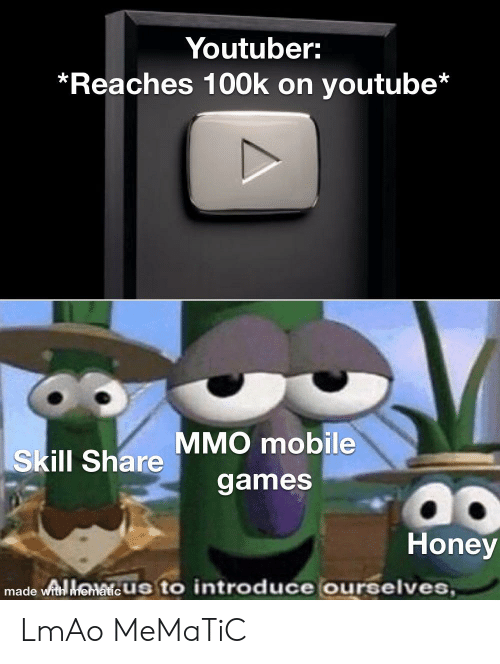 Funny, Lmao, and youtube.com: Youtuber:  *Reaches 100k on youtube*  MMO mobile  Skill Share  games  Honey  made wit henaie Us to introduce ourselves, LmAo MeMaTiC