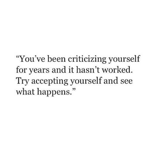 """Been, What, and For: """"You've been criticizing yourself  for years and it hasn't worked  Try accepting yourself and see  what happens.""""  05"""