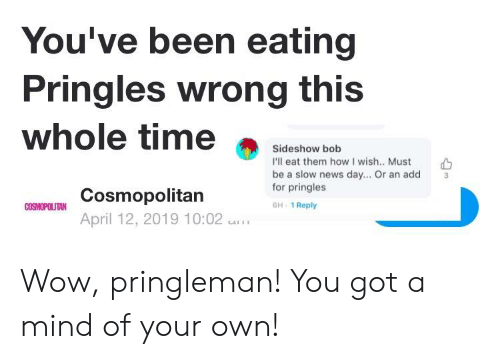 News, Pringles, and Wow: You've been eating  Pringles wrong this  whole time  Sideshow bob  I'll eat them how I wish.. Must  be a slow news day... Or an add  for pringles  GH 1 Reply  3  Cosmopolitan  April 12, 2019 10:02 I Wow, pringleman! You got a mind of your own!