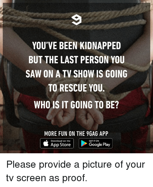 Google Play: YOU'VE BEEN KIDNAPPED  BUT THE LAST PERSON YOU  SAW ON A TV SHOW IS GOING  TO RESCUE YOU.  WHO IS IT GOING TO BE?  MORE FUN ON THE 9GAG APP  Download on the  |ト  GET IT ON  |  App Store  Google Play Please provide a picture of your tv screen as proof.