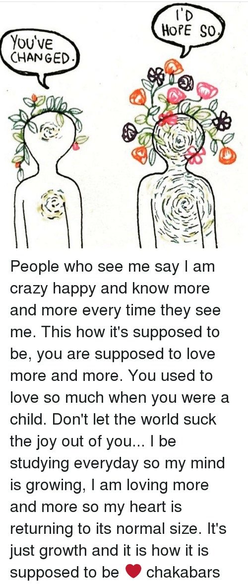 i am love: YOUVE  CHANGED  I'D  HOPE SO People who see me say I am crazy happy and know more and more every time they see me. This how it's supposed to be, you are supposed to love more and more. You used to love so much when you were a child. Don't let the world suck the joy out of you... I be studying everyday so my mind is growing, I am loving more and more so my heart is returning to its normal size. It's just growth and it is how it is supposed to be ❤ chakabars