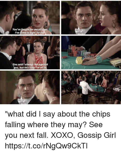 """Fall, Memes, and Girl: You've fought for me all year  I've come to fight for you  ou said I always bet again  ou, but this time P'm all """"what did I say about the chips falling where they may? See you next fall. XOXO, Gossip Girl https://t.co/rNgQw9CkTl"""