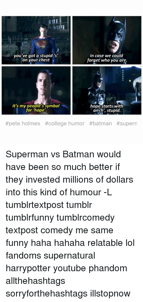 holms: you've got a stupid 's'  in case we could  forget who you are.  on your chest  hope starts with  it's my people's symbol  for hope.  an h, stupid.  #pete holmes #college humor Superman vs Batman would have been so much better if they invested millions of dollars into this kind of humour -L tumblrtextpost tumblr tumblrfunny tumblrcomedy textpost comedy me same funny haha hahaha relatable lol fandoms supernatural harrypotter youtube phandom allthehashtags sorryforthehashtags illstopnow