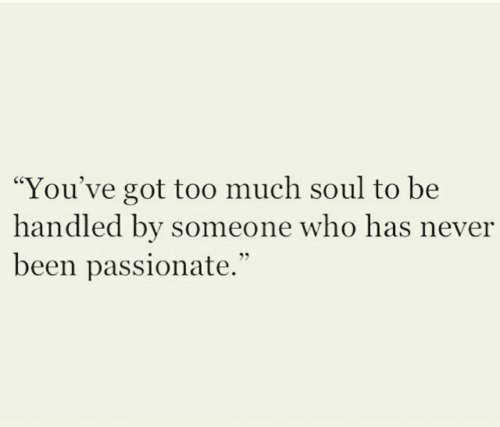 """Too Much, Passionate, and Never: """"You've got too much soul to be  handled by someone who has never  been passionate."""""""