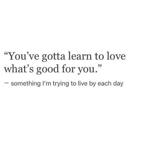 """Good for You, Love, and Good: """"You've gotta learn to love  what's good for you.""""  25  something I'm trying to live by each day"""