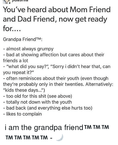 "Repeatingly: You've heard about Mom Friend  and Dad Friend, now get ready  for....  Grandpa FriendTM:  - almost always grumpy  bad at showing affection but cares about their  friends a lot  ""what did you say?"", ""Sorry i didn't hear that, can  you repeat it?""  - often reminisces about their youth (even though  they're probably only in their twenties. Alternatively:  ""kids these days..."")  too old for this shit (see above)  totally not down with the youth  - bad back (and everything else hurts too)  likes to complain i am the grandpa friend™™™™™™™™ - 🌙"