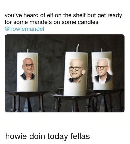Elf, Elf on the Shelf, and Today: you've heard of elf on the shelf but get ready  for some mandels on some candles  @howiemandel