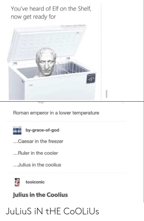Elf, Elf on the Shelf, and God: You've heard of Elf on the Shelf,  now get ready for  CLASSICAL AHM  Roman emperor in a lower temperature  by-grace-of-god  ...Caesar in the freezer  ...Ruler in the cooler  ...Julius in the coolius  tooiconic  Julius in the Coolius JuLiuS iN tHE CoOLiUs