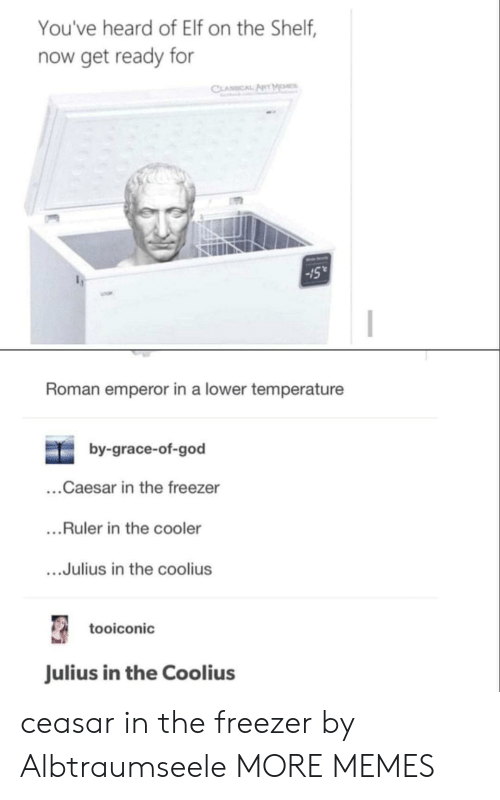 Dank, Elf, and Elf on the Shelf: You've heard of Elf on the Shelf,  now get ready for  CLASSICAL ARTMM  15  Roman emperor in a lower temperature  by-grace-of-god  ...Caesar in the freezer  ...Ruler in the cooler  ...Julius in the coolius  tooiconic  Julius in the Coolius ceasar in the freezer by Albtraumseele MORE MEMES