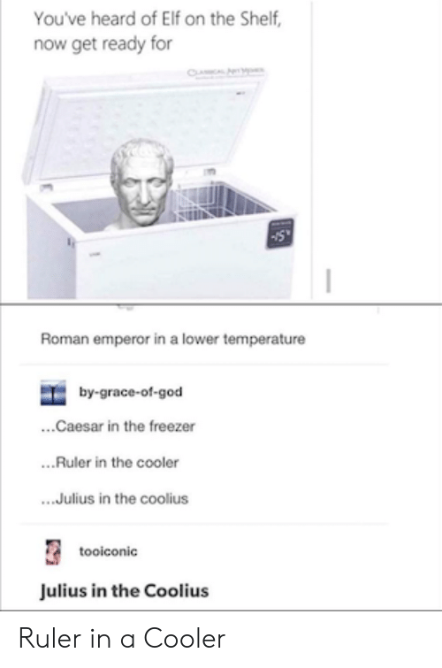 Roman: You've heard of Elf on the Shelf,  now get ready for  CL  Roman emperor in a lower temperature  by-grace-of-god  ...Caesar in the freezer  ..Ruler in the cooler  .Julius in the coolius  tooiconic  Julius in the Coolius Ruler in a Cooler