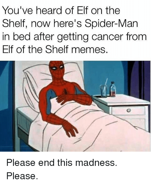 Elf, Elf on the Shelf, and Memes: You've heard of Elf on the  Shelf, now here's Spider-Man  in bed after getting cancer from  Elf of the Shelf memes. Please end this madness. Please.