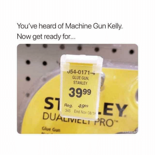 Machine Gun Kelly, Pro, and Machine Gun: You've heard of Machine Gun Kelly.  Now get ready for...  054-0171-4  GLUE GUN  STANLEY  3999  Reg. 4999  345 End Nov 08/18  DUALIVICLI PRO  rM  Glue Gun