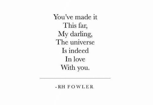 Love, Indeed, and Universe: You've made it  This far,  My darling,  The universe  Is indeed  In love  With you.  - RH FOWLER