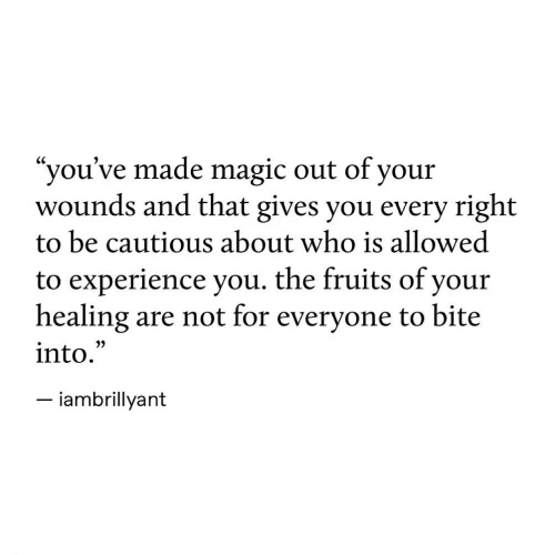 "Magic, Experience, and Who: ""you've made magic out of your  wounds and that gives you every right  to be cautious about who is allowed  to experience you. the fruits of your  healing are not for everyone to bite  into.  - iambrillyant  35"