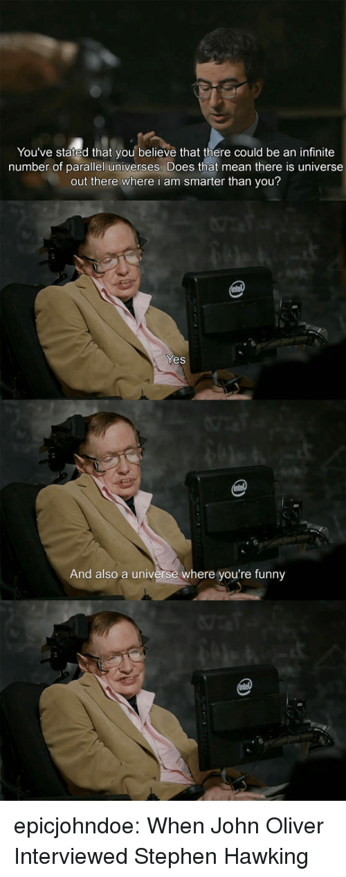 Funny, Stephen, and Stephen Hawking: You've stated that you believe that there could be an infinite  number of parallel universes. Does that mean there is universe  out there where i am smarter than you?  Yes  And also a universe where you're funny epicjohndoe:  When John Oliver Interviewed Stephen Hawking