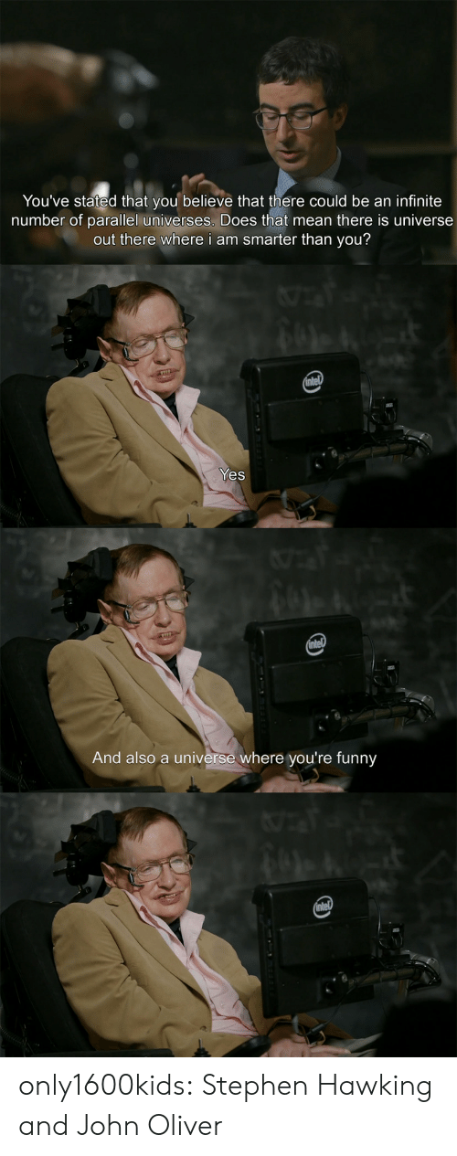 Funny, Stephen, and Stephen Hawking: You've stated that you believe that there could be an infinite  number of parallel universes. Does that mean there is universe  out there where i am smarter than you?  intel  Yes  intel  And also a universe where you're funny  intel only1600kids:  Stephen Hawking and John Oliver