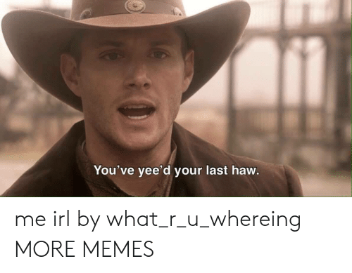 What R: You've yee'd your last haw me irl by what_r_u_whereing MORE MEMES