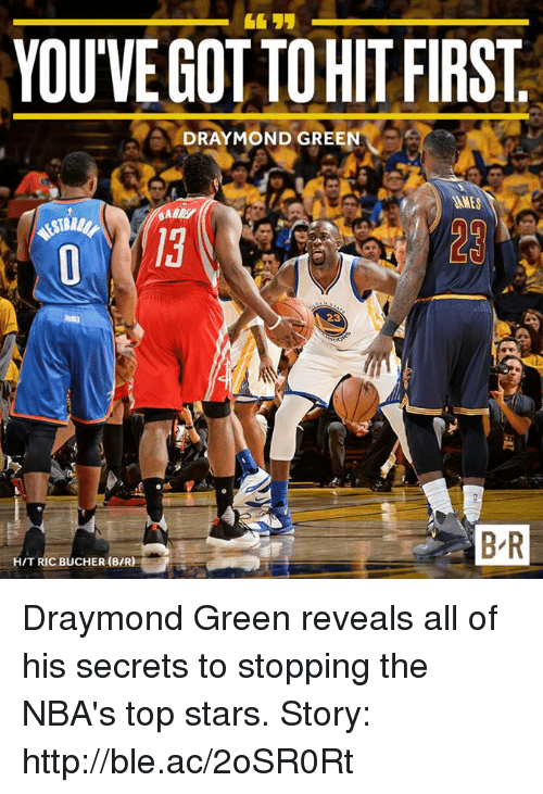 Draymond Green, Http, and Stars: YOUVEGOTTOHIT FIRST  Ae DRAYMOND GREEN  BR  HIT RIC BUCHER (BIR) Draymond Green reveals all of his secrets to stopping the NBA's top stars.  Story: http://ble.ac/2oSR0Rt