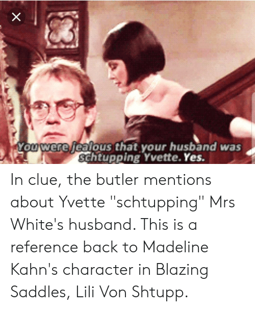 """blazing saddles: Youwere jealous that your husband was  schtupping Yvette. Yes. In clue, the butler mentions about Yvette """"schtupping"""" Mrs White's husband. This is a reference back to Madeline Kahn's character in Blazing Saddles, Lili Von Shtupp."""