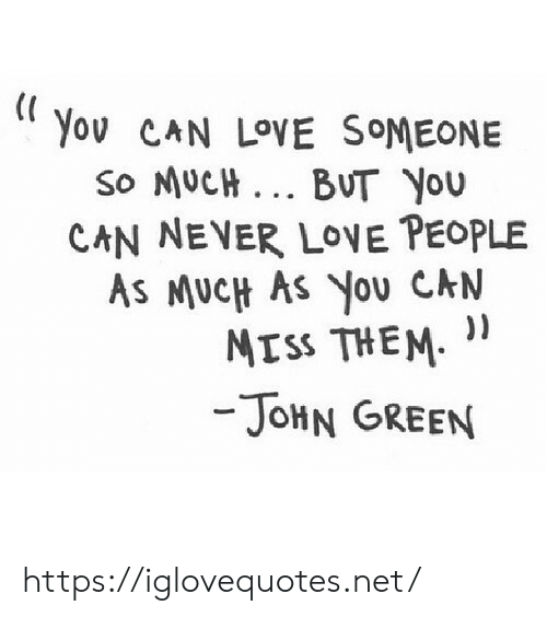 John Green: Yov CAN LOVE SOMEONE  So MUCH BUT You  CAN NEVER LOVE PEOPLE  AS MUcH As You CN  Mrss THEM. ),  - JoHN GREEN https://iglovequotes.net/