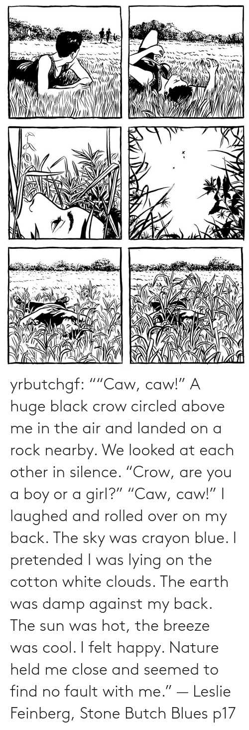 "each other: yrbutchgf: """"Caw, caw!"" A huge black crow circled above me in the air and landed on a rock nearby. We looked at each other in silence. ""Crow, are you a boy or a girl?"" ""Caw, caw!"" I laughed and rolled over on my back. The sky was crayon blue. I pretended I was lying on the cotton white clouds. The earth was damp against my back. The sun was hot, the breeze was cool. I felt happy. Nature held me close and seemed to find no fault with me."" — Leslie Feinberg, Stone Butch Blues p17"