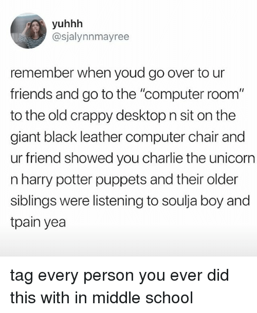 """Tpain: yuhhh  @sjalynnmayree  remember when youd go over to ur  friends and go to the """"computer room""""  to the old crappy desktop n sit on the  giant black leather computer chair and  ur friend showed you charlie the unicorn  n harry potter puppets and their older  siblings were listening to soulja boy and  tpain yea tag every person you ever did this with in middle school"""
