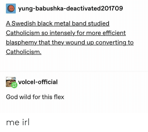 Black Metal: yung-babushka-deactivated201709  A Swedish black metal band studied  Catholicism so intensely for more efficient  blasphemy that they wound up converting to  Catholicism.  volcel-official  God wild for this flex me irl