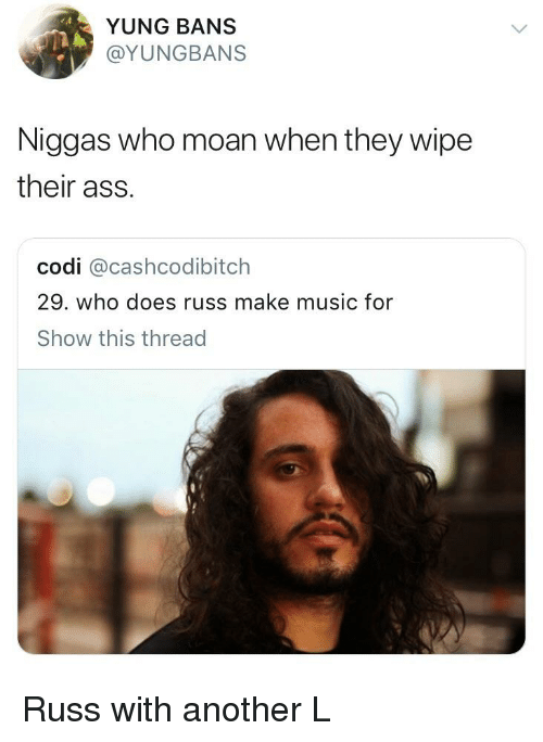 Ass, Blackpeopletwitter, and Funny: YUNG BANS  @YUNGBANS  Niggas who moan when they wipe  their ass  codi @cashcodibitch  29. who does russ make music for  Show this thread