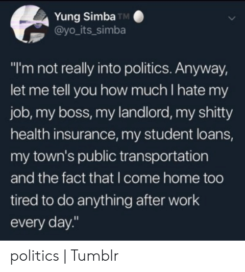 "Transportation: Yung Simba TM  @yo_its_simba  ""I'm not really into politics. Anyway,  let me tell you how much I hate my  job, my boss, my landlord, my shitty  health insurance, my student loans,  my town's public transportation  and the fact that I come home too  tired to do anything after work  every day."" politics 