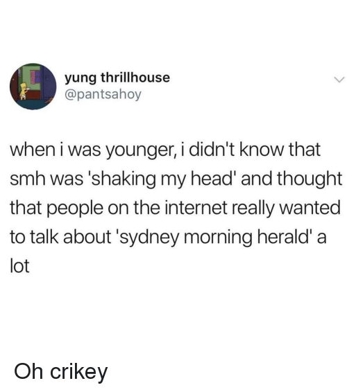herald: yung thrillhouse  @pantsahoy  when i was younger, i didn't know that  smh was'shaking my head and thought  that people on the internet really wanted  to talk about'sydney morning herald' a  lot Oh crikey