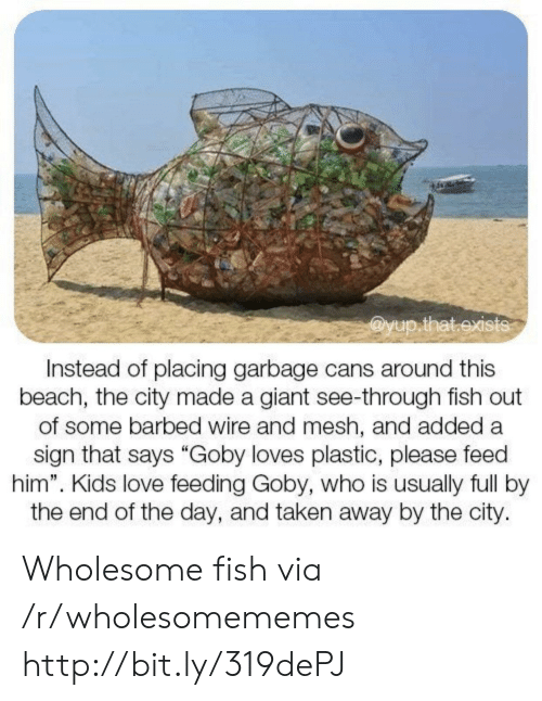 """wire: @yup.that.exists  Instead of placing garbage cans around this  beach, the city made a giant see-through fish out  of some barbed wire and mesh, and added a  sign that says """"Goby loves plastic, please feed  him"""". Kids love feeding Goby, who is usually full by  the end of the day, and taken away by the city. Wholesome fish via /r/wholesomememes http://bit.ly/319dePJ"""