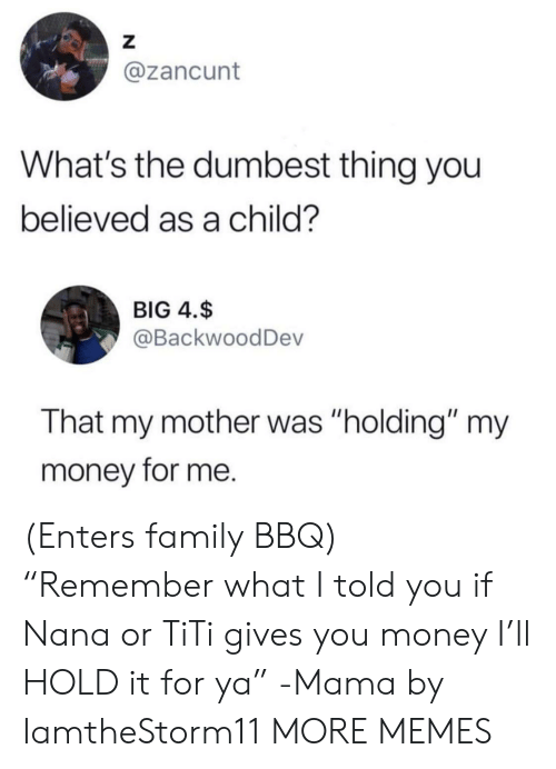 "Hold It: Z  @zancunt  What's the dumbest thing you  believed as a child?  BIG 4.$  @BackwoodDev  That my mother was ""holding"" my  money for me. (Enters family BBQ) ""Remember what I told you if Nana or TiTi gives you money I'll HOLD it for ya"" -Mama by IamtheStorm11 MORE MEMES"