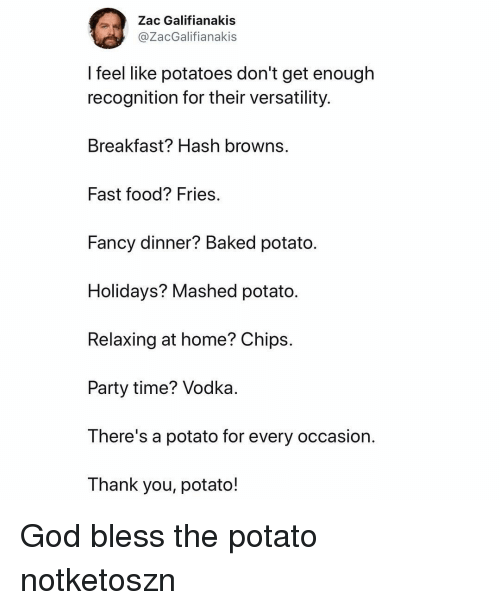 Baked, Fast Food, and Food: Zac Galifianakis  @ZacGalifianakis  feel like potatoes don't get enough  recognition for their versatility.  Breakfast? Hash browns.  Fast food? Fries  Fancy dinner? Baked potato.  Holidays? Mashed potato.  Relaxing at home? Chips.  Party time? Vodka  There's a potato for every occasion.  Thank you, potato! God bless the potato notketoszn