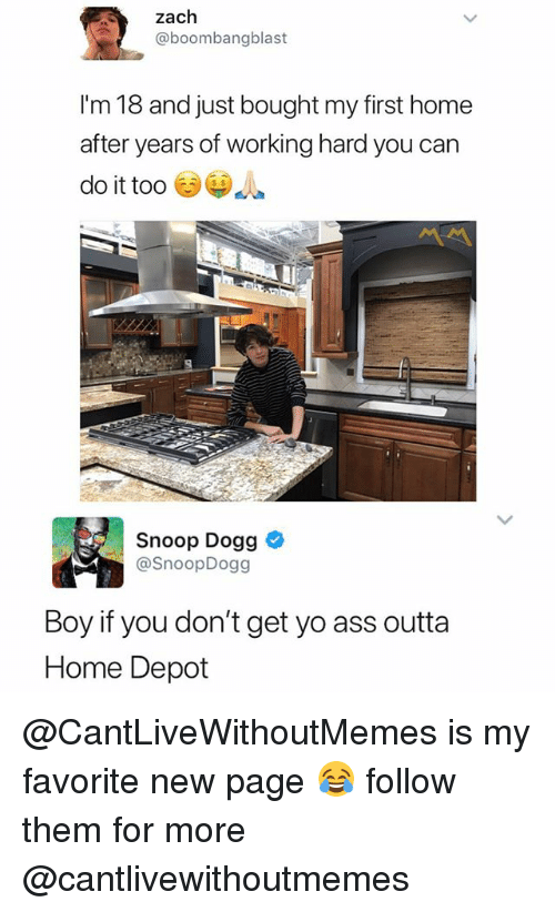 Boy If You Dont: zach  @boombangblast  I'm 18 and just bought my first home  after years of working hard you can  do it too  s $  Snoop Dogg  @SnoopDogg  Boy if you don't get yo ass outta  Home Depot @CantLiveWithoutMemes is my favorite new page 😂 follow them for more @cantlivewithoutmemes