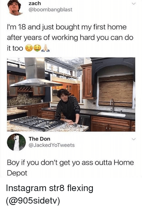 Boy If You Dont: zach  @boombangblast  I'm 18 and just bought my first home  after years of working hard you can do  it too  The Don  @JackedYoTweets  Boy if you don't get yo ass outta Home  Depot Instagram str8 flexing (@905sidetv)