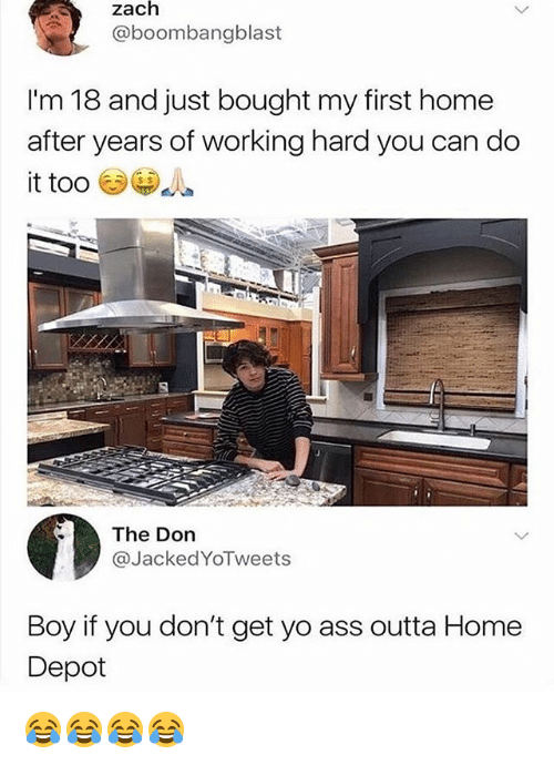 Boy If You Dont: zach  @boombangblast  I'm 18 and just bought my first home  after years of working hard you can do  it too  The Don  @JackedYoTweets  Boy if you don't get yo ass outta Home  Depot 😂😂😂😂
