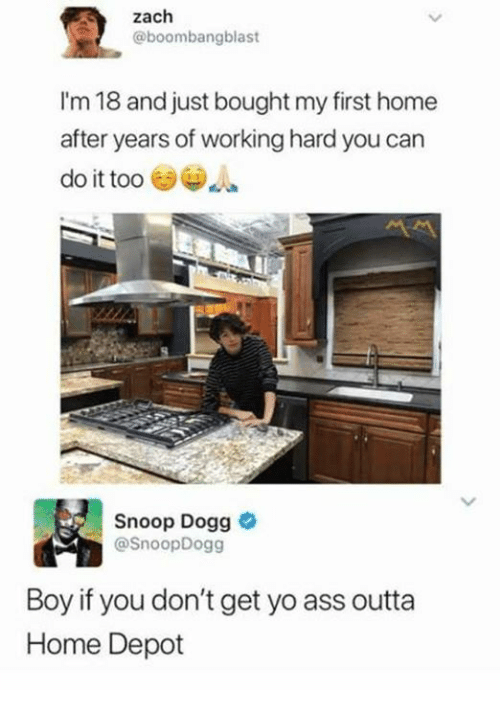 Boy If You Dont: Zach  @boombangblast  I'm 18 and just bought my first home  after years of working hard you can  do it too  Snoop Dogg  @SnoopDogg  Boy if you don't get yo ass outta  Home Depot