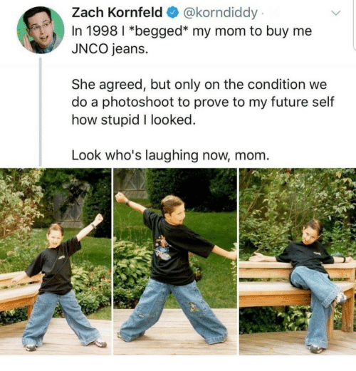 Future, Mom, and How: Zach Kornfeld @korndiddy  In 1998 1 *begged* my mom to buy me  JNCO jeans.  She agreed, but only on the condition we  do a photoshoot to prove to my future self  how stupid I looked  Look who's laughing now, mom.