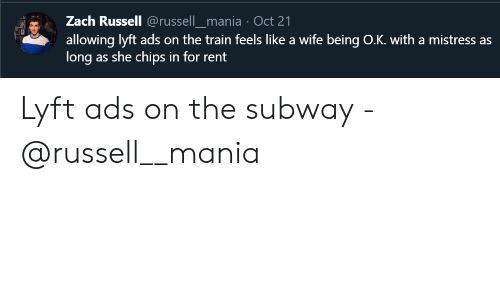chips: Zach Russell @russell_mania Oct 21  allowing lyft ads on the train feels like a wife being O.K. with a mistress as  long as she chips in for rent Lyft ads on the subway - @russell__mania