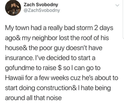 Poor Guy: Zach Svobodny  @ZachSvobodny  My town had a really bad storm 2 days  ago& my neighbor lost the roof of his  house& the poor guy doesn't have  insurance. I've decided to start a  gofundme to raise $ so l can go to  Hawaii for a few weeks cuz he's about  start doing construction& I hate being  around all that noise