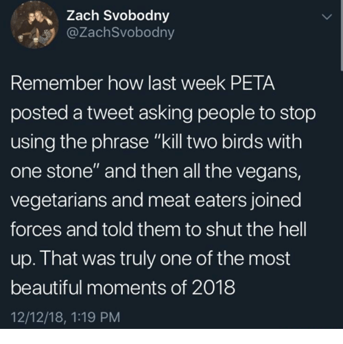 """Beautiful, Dank, and Peta: Zach Svobodny  @ZachSvobodny  Remember how last week PETA  posted a tweet asking people to stop  using the phrase """"kill two birds with  one stone"""" and then all the vegans,  vegetarians and meat eaters joined  forces and told them to shut the hell  up. That was truly one of the most  beautiful moments of 2018  12/12/18, 1:19 PM"""