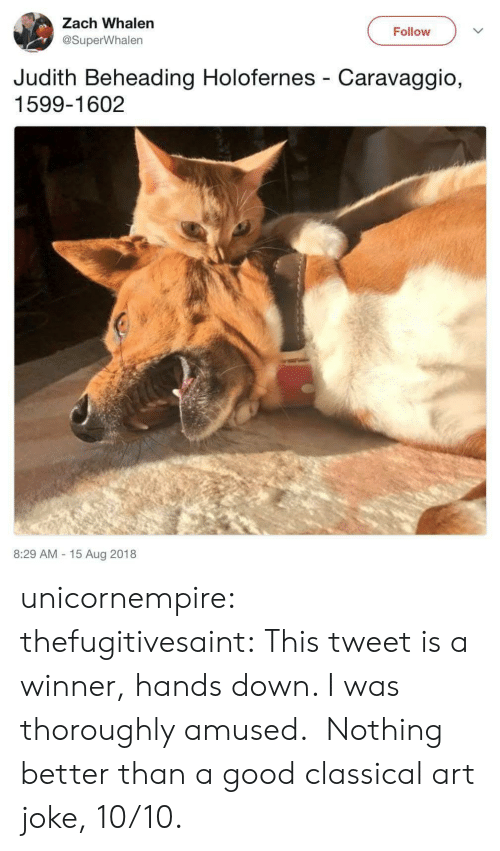 Tumblr, Blog, and Good: Zach Whalen  Follow  @SuperWhalen  Judith Beheading Holofernes Caravaggio,  1599-1602  8:29 AM 15 Aug 2018 unicornempire: thefugitivesaint: This tweet is a winner, hands down. I was thoroughly amused.  Nothing better than a good classical art joke, 10/10.
