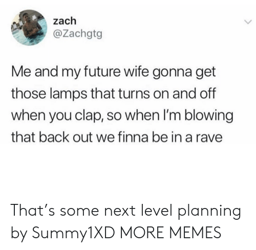 Dank, Future, and Memes: zach  @Zachgtg  Me and my future wife gonna get  those lamps that turns on and off  when you clap, so when I'm blowing  that back out we finna be in a rave That's some next level planning by Summy1XD MORE MEMES