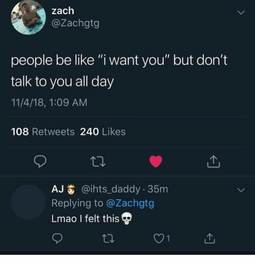 "Be Like, Lmao, and Day: zach  @Zachgtg  people be like ""i want you"" but don't  talk to you all day  11/4/18, 1:09 AM  108 Retweets 240 Likes  AJ@ihts_daddy 35m  Replying to @Zachgtg  Lmao I felt this"