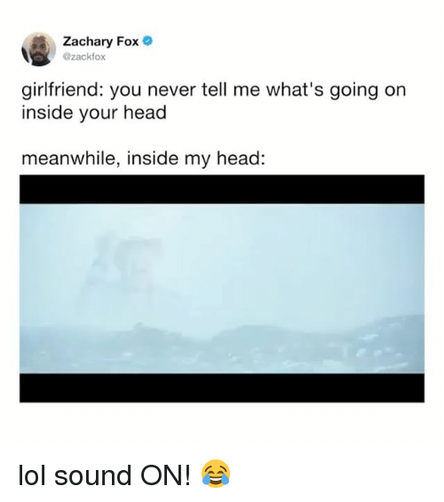 Head, Lol, and Relatable: Zachary Fox  @zackfox  girlfriend: you never tell me what's going on  inside your head  meanwhile, inside my head: lol sound ON! 😂