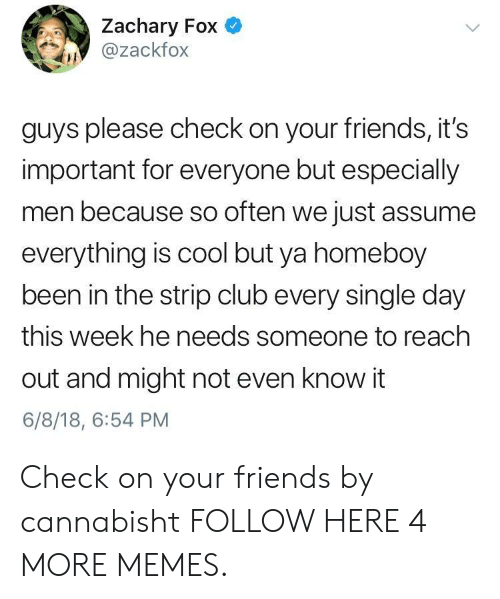 Reach Out: Zachary Fox  @zackfox  guys please check on your friends, it's  important for everyone but especially  men because so often we just assume  everything is cool but ya homeboy  been in the strip club every single day  this week he needs someone to reach  out and might not even know it  6/8/18, 6:54 PM Check on your friends by cannabisht FOLLOW HERE 4 MORE MEMES.