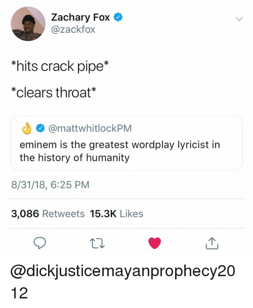 Eminem, History, and Dank Memes: Zachary Fox  @zackfox  *hits crack pipe*  *clears throat  @mattwhitlockPM  eminem is the greatest wordplay lyricist in  the history of humanity  8/31/18, 6:25 PM  3,086 Retweets 15.3K Likes @dickjusticemayanprophecy2012